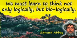 Edward Abbey quote: We must learn to think not only logically, but bio-logically.
