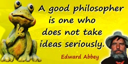 Edward Abbey quote: A good philosopher is one who does not take ideas seriously.