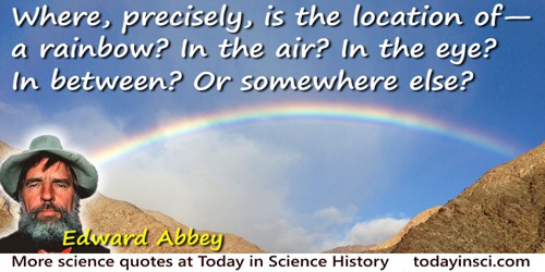 Edward Abbey quote: Where, precisely, is the location of—a rainbow? In the air? In the eye? In between? Or somewhere else?