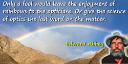 Edward Abbey quote: Only a fool would leave the enjoyment of rainbows to the opticians. Or give the science of optics the last