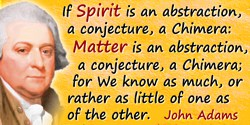John Adams quote: If Spirit is an abstraction, a conjecture, a Chimera: Matter is an abstraction, a conjecture, a Chimera; for W