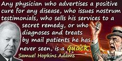 Samuel Hopkins Adams quote: Any physician who advertises a positive cure for any disease, who issues nostrum testimonials, who s