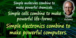 Scott Adams quote: Simple molecules combine to make powerful chemicals. Simple cells combine to make powerful life-forms. Simple