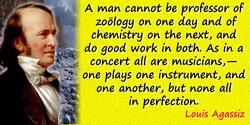 Louis Agassiz quote: A man cannot be professor of zoölogy on one day and of chemistry on the next, and do good work in both. As
