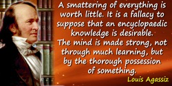 A smattering of everything is worth little. It is a fallacy to suppose that an encyclopaedic knowledge is desirable. The mind is