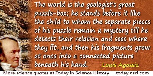 Louis Agassiz quote: The world is the geologist's great puzzle-box; he stands before it like the child to whom the separate piec