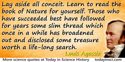 Louis Agassiz quote: Lay aside all conceit Learn to read the book of Nature for yourself. Those who have succeeded best have fol
