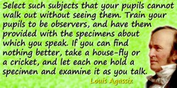 Louis Agassiz quote: Select such subjects that your pupils cannot walk out without seeing them. Train your pupils to be observer