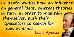 Louis Agassiz quote: In-depth studies have an influence on general ideas, whereas theories, in turn, in order to maintain themse