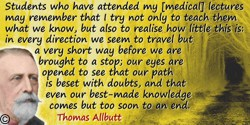 Thomas Clifford Allbutt quote: Students who have attended my [medical] lectures may remember that I try not only to teach them w