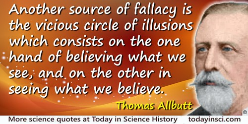 Thomas Clifford Allbutt quote: Another source of fallacy is the vicious circle of illusions which consists on the one hand of be