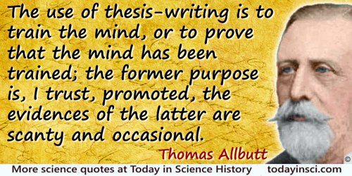 Thomas Clifford Allbutt quote: The use of thesis-writing is to train the mind, or to prove that the mind has been trained; the f
