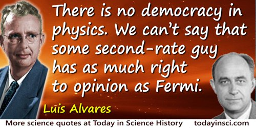 Luis W. Alvarez quote: There is no democracy in physics. We can't say that some second-rate guy has as much right to opinion as