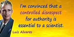 Luis W. Alvarez quote: I'm convinced that a controlled disrespect for authority is essential to a scientist.