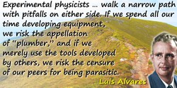 Luis W. Alvarez quote: Experimental physicists … walk a narrow path with pitfalls on either side. If we spend all our time devel