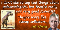 Luis W. Alvarez quote: I don't like to say bad things about paleontologists, but they're really not very good scientists. They'r