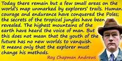 Roy Chapman Andrews quote: Today there remain but a few small areas on the world's map unmarked by explorers' trails. Human cour
