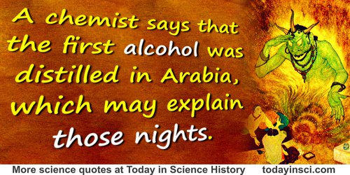Anonymous quote: A chemist says that the first alcohol was distilled in Arabia, which may explain those nights.