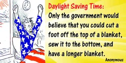 Anonymous quote: Daylight Saving Time: Only the government would believe that you could cut a foot off the top of a blanket…