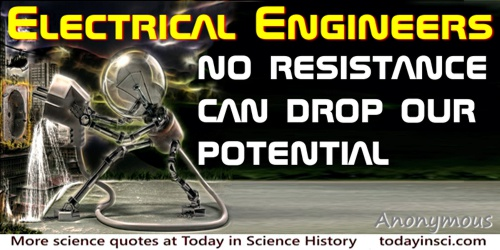 Anonymous quote: Electrical Engineers: No resistance can drop our potential.