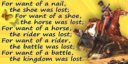 Anonymous quote: For want of a nail the shoe was lost; for want of a shoe the horse was lost; and for want of a horse, the ride