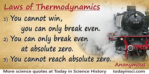 Anonymous quote: Laws of Thermodynamics1) You cannot win, you can only break even.2) You can only break even at absolute zero.3