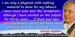 Edward Appleton quote: I am only a physicist with nothing material to show for my labours. I have never even seen the ionosphere