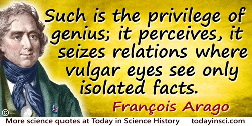 François Arago quote: Such is the privilege of genius; it perceives, it seizes relations where vulgar eyes see only isolated fac