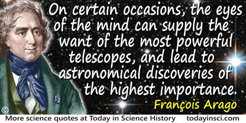 François Arago quote: On certain occasions, the eyes of the mind can supply the want of the most powerful telescopes, and lead t