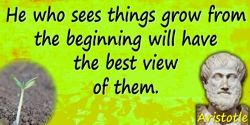 Aristotle quote: He who sees things grow from the beginning will have the best view of them
