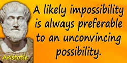 Aristotle quote: A likely impossibility is always preferable to an unconvincing possibility
