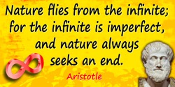 Aristotle quote: But nature flies from the infinite; for the infinite is imperfect, and nature always seeks an end