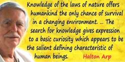 Halton Christian Arp quote: Knowledge of the laws of nature offers humankind the only chance of survival in a changing environme
