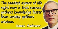 Isaac Asimov quote: The saddest aspect of life right now is that science gathers knowledge faster than society gathers wisdom.