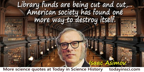 Isaac Asimov quote: When I read about the way in which library funds are being cut and cut