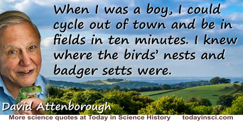 David Attenborough quote: When I was a boy, I could cycle out of town and be in fields in ten minutes. I knew where the birds' n