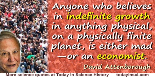 David Attenborough quote: Anyone who believes in indefinite growth in anything physical, on a physically finite planet, is eithe
