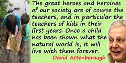 David Attenborough quote: The great heroes and heroines of our society are of course the teachers, and in particular the teacher