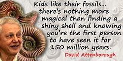 David Attenborough quote: Kids like their fossils. I've taken my godson fossil-hunting and there's nothing more magical than fin