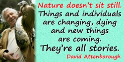 David Attenborough quote: Nature doesn't sit still. Things and individuals are changing, dying and new things are coming. They'r