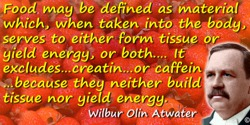 Wilbur Olin Atwater quote: Food may be defined as material which, when taken into the body, serves to either form tissue or yiel