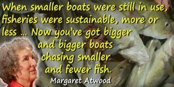 Margaret Atwood quote: Overfishing—really easy to do with megaships equipped with sonar for fast fish finding—and the eventual r