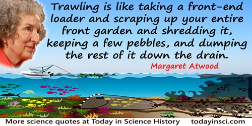 Margaret Atwood quote: A huge net is being dragged across the sea floor, destroying everything in its path. Ahead of it bloom un