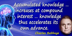 Charles Babbage quote: Remember that accumulated knowledge, like accumulated capital, increases at compound interest: but it dif
