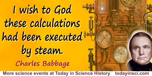 Charles Babbage quote: I wish to God these calculations had been executed by steam.