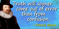 Francis Bacon quote: …truth will sooner come out of error than from confusion.