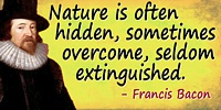 Francis Bacon quote: Nature is often hidden, sometimes overcome, seldom extinguished.