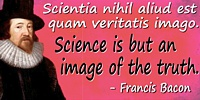 Francis Bacon quote: Scientia nihil aliud est quam veritatis imagoScience is but an image of the truth.