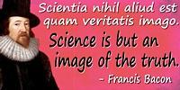Francis Bacon quote: Scientia nihil aliud est quam veritatis imagoScience is but an image of the truth.