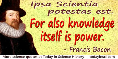 Francis Bacon quote: Ipsa Scientia potestas est.For also knowledge itself is power.